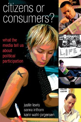 Justin Lewis - Citizens Or Consumers: What The Media Tell Us About Political Participation