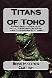 Titans of Toho: An Unauthorized Guide to the Godzilla Series and the Rest of Toho's Giant Monster Film Library