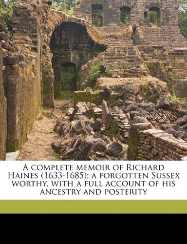 A complete memoir of Richard Haines (1633-1685); a forgotten Sussex worthy, with a full account of his ancestry and posterity