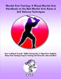 Martial Arts Training: A Mixed Martial Arts Handbook on the Best Martial Arts Styles & Self Defense Techniques MMA Training Tips of Wing Chun, Hapkido, ... Kung Fu Training, Tae Kwon Do, Judo and More