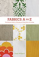 Fabrics A to Z: The Essential Guide to Choosing and Using Fabric for Sewing
