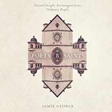 Poets and Saints: Eternal Insight, Extravagant Love, Ordinary People Audiobook by Jamie George Narrated by Jamie George