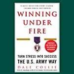 Winning Under Fire: Turn Stress Into Success the U.S. Army Way | Dale Collie