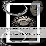 Perpetual Existentialism | Gordon Sean McWhorter