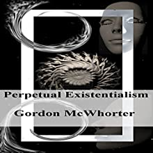 Perpetual Existentialism Audiobook by Gordon Sean McWhorter Narrated by Gordon McWhorter