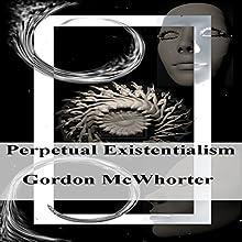 Perpetual Existentialism | Livre audio Auteur(s) : Gordon Sean McWhorter Narrateur(s) : Gordon McWhorter