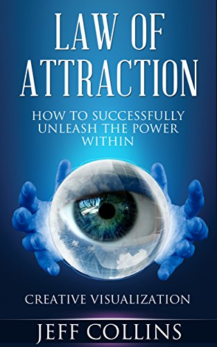 Jeff Collins - Law of Attraction: How to SUCCESSFULLY Unleash the Power Within! Creative Visualization in 5 easy steps (BONUS video included) (Law of attraction, Law ... Visualization secrets) (English Edition)
