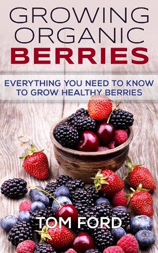 Growing Organic Berries: Everything You Need To Know To Grow Healthy Berries (Strawberries, Blueberries, Blackberries & Rasberries) by Tom Ford