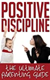 Positive Discipline - The Ultimate Parenting Guide (Positive Discipline for Preschoolers, Positive Discipline A-Z, Positive Discipline The First Three Years)