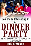 How To Be Interesting: How To Be Interesting At A Dinner Party; Being At Immediate Peace In A Crowd (how to be interesting, law of attraction) (Law of Attraction Super Series Book 1)