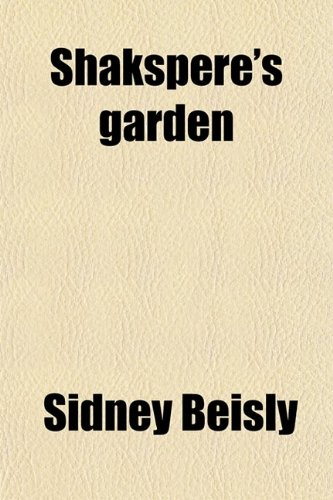 Shakspere's Garden; Or, the Plants and Flowers Named in His Works Described and Defined