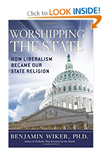 Worshipping the State: How Liberalism Became Our State Religion by Benjamin Wiker