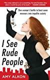 I SEE RUDE PEOPLE: One woman's battle to beat some manners into impolite society by Amy Alkon