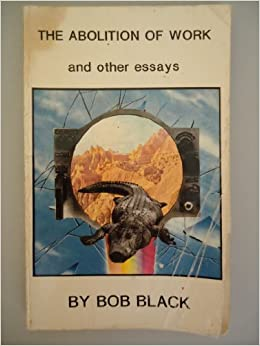 bob black the abolition of work and other essays Bob black the abolition of work  it does mean creating a new way of life based  on play in other words, a ludic conviviality, commensality, and maybe even art.