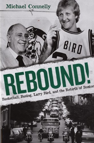 Michael Connelly - Rebound!: Basketball, Busing, Larry Bird, and the Rebirth of Boston