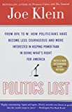 Politics Lost: From RFK to W: How Politicians Have Become Less Courageous and More Interested in Keeping Power than in Doing What's Right for America (0767916018) by Klein, Joe