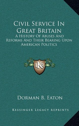 Civil Service in Great Britain: A History of Abuses and Reforms and Their Bearing Upon American Politics