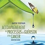 Accompagnement au processus de guérison d'un cancer : Méditations guidées   Martine St-Germain