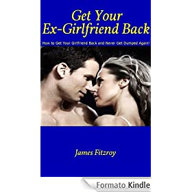 Get Your Ex-Girlfriend Back: How to Get Your Girlfriend Back And Never Get Dumped Again