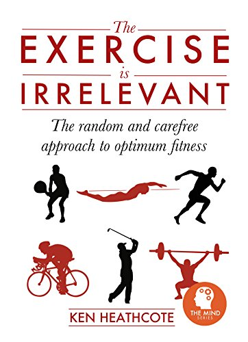 The Exercise is Irrelevant: The random and carefree approach to optimum fitness (The Mind Series Book 2) PDF