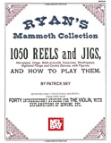 Ryan's Mammoth Collection of Fiddle Tunes: 1050 Reels and Jigs, Hornpipes, Clogs, Walk-arounds, Essences, Strathspeys, Highland Flings and Contra Dances, with Figures, and How to Play Them