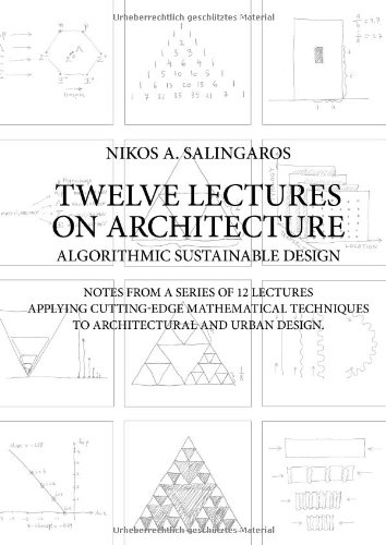 Twelve Lectures on Architecture: Algorithmic Sustainable Design: Notes from a Series of 12 Lectures Applying Cutting-Edge Mathematical Techniques to Architectural and Urban Design