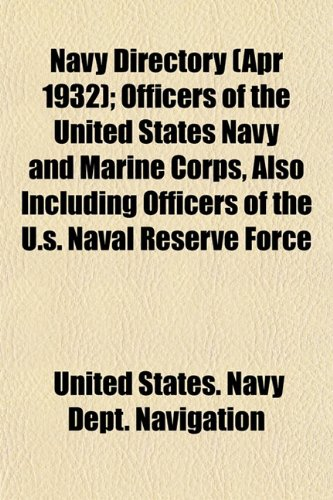 Navy Directory (Apr 1932); Officers of the United States Navy and Marine Corps, Also Including Officers of the U.s. Naval Reserve Force