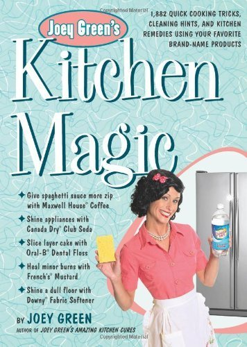 Joey Green's Kitchen Magic: 1,882 Quick Cooking Tricks, Cleaning Hints, and Kitchen Remedies Using Your Favorite Brand-Name Products by Green, Joey (2012) Paperback PDF