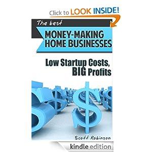 Money Making Home Business Ideas: Low Startup Costs, BIG Profits Scott Robinson