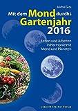 Mit dem Mond durchs Gartenjahr 2016: Leben und Arbeiten in Harmonie mit Mond und Planeten