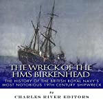 The Wreck of the HMS Birkenhead: The History of the British Royal Navy's Most Notorious 19th Century Shipwreck |  Charles River Editors