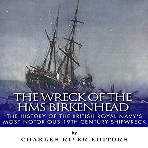 The Wreck of the HMS Birkenhead: The History of the British Royal Navy's Most Notorious 19th Century Shipwreck Audiobook