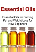 Essential Oils: Essential Oils For Burning Fat And Weight Loss For New Beginners: (essential Oils, Aromatherapy, Essential Oils For Beginners, Supplements, Vitamins, Herbal Medications)