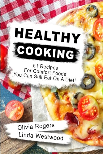 Healthy Cooking: 51 Recipes For Comfort Foods You Can Still Eat On A Diet! by Olivia Rogers, Linda Westwood