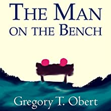 The Man on the Bench Audiobook by Gregory T. Obert Narrated by Gregory T. Obert, Mike O'Mara, Sylvana Morrow, Ilana Maitino, Bernie Brooks II