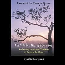 The Wisdom Way of Knowing: Reclaiming an Ancient Tradition to Awaken the Heart (       UNABRIDGED) by Cynthia Bourgeault Narrated by Denice Stradling