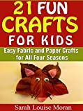 21 Fun Crafts for Kids: Easy Fabric and Paper Crafts for All Four Seasons