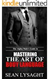 BODY LANGUAGE: The Alpha Male's Guide to Mastering the Art of Body Language (Nonverbal Communication, How to Flirt, Fitness, Business Communication, Bodyweight Training, Body Healing, Massage)