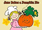 Jane Bakes a Pumpkin Pie: Pumpkin Pie Recipe Rhyming Book (A Thanksgiving Children's Picture Book for Ages 2-8) (Jane and Her Friends) (Volume 3)