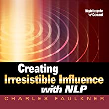 Creating Irresistible Influence with NLP (       ABRIDGED) by Charles Faulkner Narrated by Charles Faulkner