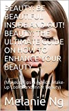 Beauty: Being Beautiful Inside & Out: The Ultimate Guide on How to Enhance Your Beauty: (Makeup Tips & Advice, Make-up Looks, and Inner Beauty)