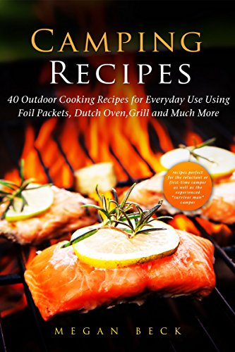 Camping Recipes: 40 Outdoor Cooking Recipes for Everyday Use Using Foil Packets, Dutch Oven, Grill and Much More (Outdoor Cookbook) by Megan Beck