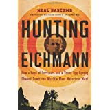 Hunting Eichmann: How a Band of Survivors and a Young Spy Agency Chased Down the World's Most Notorious Nazi ~ Neal Bascomb