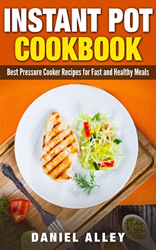 Instant Pot Cookbook: Best Pressure Cooker Recipes For Fast And Healthy Meals (Delicious Instant Pot Recipes Book 1) by Daniel Alley