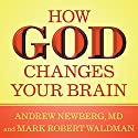 How God Changes Your Brain: Breakthrough Findings from a Leading Neuroscientist (       UNABRIDGED) by Andrew Newberg, MD, Mark Robert Waldman Narrated by James C. Lewis