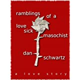 Ramblings of a Love Sick Masochist ~ Dan Schwartz