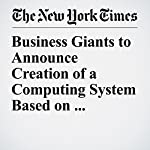 Business Giants to Announce Creation of a Computing System Based on Ethereum | Nathaniel Popper