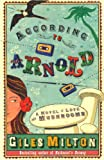 ACCORDING TO ARNOLD: A NOVEL OF LOVE AND MUSHROOMS (0330452517) by GILES MILTON