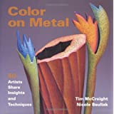 Color on Metal: 50 Artists Share Insights and Techniquesby Tim McCreight
