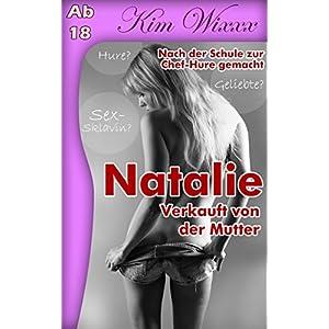 Natalie - verkauft von der Mutter: Nach der Schule zur Chef-Hure gemacht (Kim Wixxx 9)